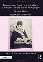 Liminalities of Gender and Sexuality in Nineteenth-Century Iranian Photography: Desirous Bodies (Routledge History of Photography)