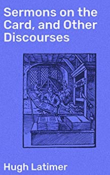 Sermons on the Card, and Other Discourses by [Hugh Latimer, Henry Morley]