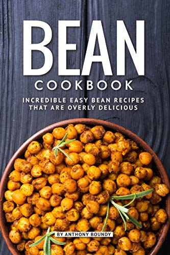 Bean Cookbook: Incredible Easy Bean Recipes that are Overly Delicious by [Anthony Boundy]