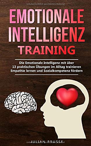 Emotionale Intelligenz - Training: Die Emotionale Intelligenz mit über 13 praktischen Übungen im Alltag trainieren | Empathie lernen und Sozialkompetenz fördern