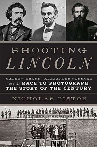 Image of Shooting Lincoln: Mathew Brady, Alexander Gardner, and the Race to Photograph the Story of the Century