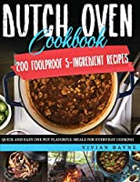 Dutch Oven Cookbook: 200 Foolproof 5-Ingredient Recipes. Quick and Easy One Pot Flavorful Meals for Everyday Cooking