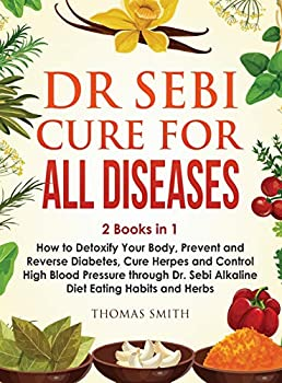 Dr Sebi Cure for All Diseases  2 Books in 1  How to Detoxify Your Body Prevent and Reverse Diabetes Cure Herpes and Control High Blood Pressure through Dr Sebi Alkaline Diet Eating Habits and Herbs