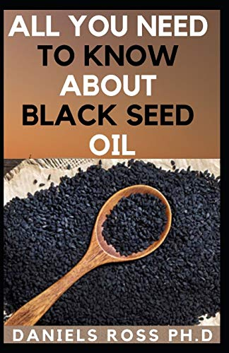 ALL YOU NEED TO KNOW ABOUT BLACK SEED OIL: Natural Healing Remedies, Traditional Healing With Black Cumin Oil, Herbal Remedies, Alternative Healing and Natural Health Remedies