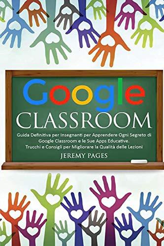 Google Classroom: Guida Definitiva per Insegnanti per Apprendere Ogni Segreto di Google Classroom e le Sue Apps Educative. Trucchi e Consigli per Migliorare la Qualità delle Lezioni