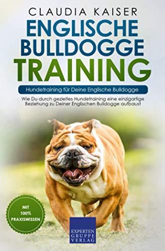Englische Bulldogge Training – Hundetraining für Deine Englische Bulldogge: Wie Du durch gezieltes Hundetraining eine einzigartige Beziehung zu Deiner...