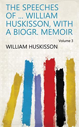 The Speeches of ... William Huskisson, With a Biogr. Memoir Volume 3