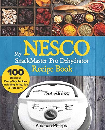 My NESCO SnackMaster Pro Dehydrator Recipe Book: 100 Delicious Every-Day Recipes including Jerky, Tea & Potpourri! (Food Fruit & Veggie Snacks) (Volume 1)