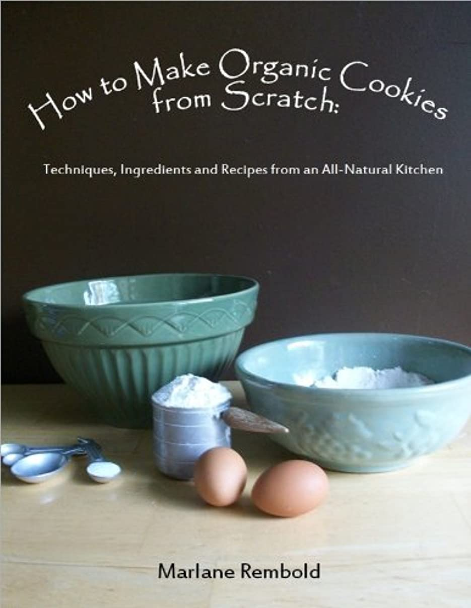 誓う遺産机How to Make Organic Cookies from Scratch: Techniques, Ingredients and Recipes from an All-Natural Kitchen (English Edition)