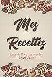 Mes recettes - Livre de Recettes sucrées à compléter: Carnet pour 120 recettes à remplir...