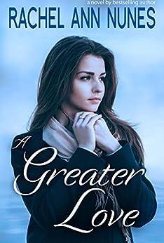 A Greater Love by [Rachel Ann Nunes]