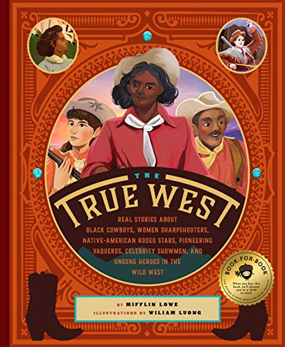 Compare Textbook Prices for The True West: Real Stories About Black Cowboys, Women Sharpshooters, Native American Rodeo Stars, Pioneering Vaqueros, and the Unsung Explorers, Builders, and Heroes Who Shaped the American West  ISBN 9781733633512 by Lowe, Mifflin,Luong, Wiliam