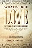 WHAT IS TRUE LOVE ACCORDING TO THE BIBLE?: Love Is When Your Name Is Safe In Someone's Mouth (The Truth, Love & God Series)