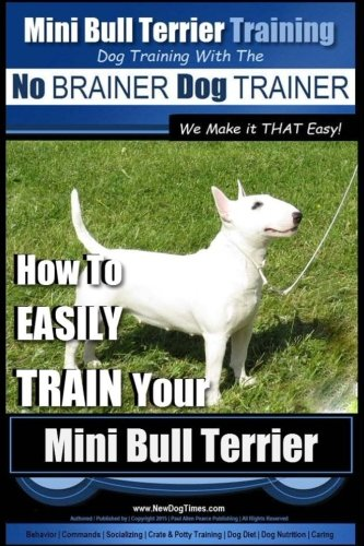 Mini Bull Terrier Training | Dog Training with the No BRAINER Dog TRAINER ~ We Make it THAT Easy!: How to EASILY TRAIN Your Mini Bull Terrier