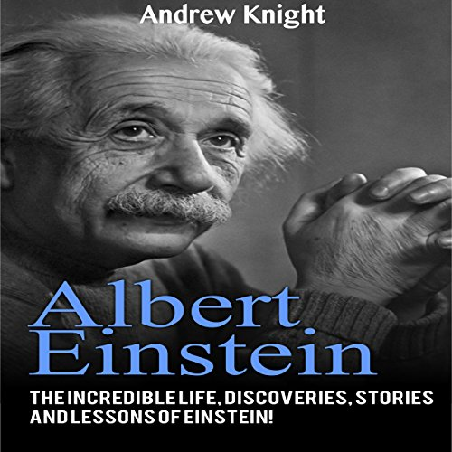 Albert Einstein: The Incredible Life, Discoveries, Stories and Lessons of Einstein! audiobook cover art