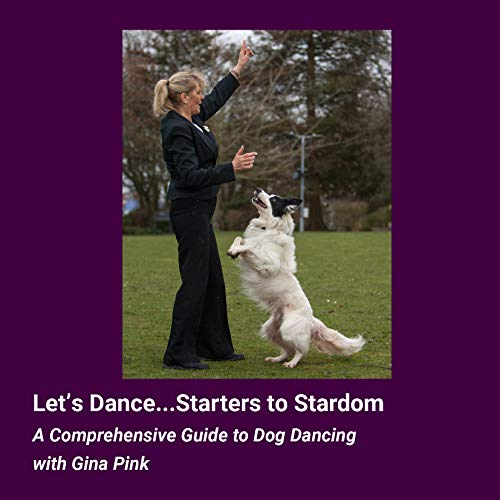 Let's Dance...Starters to Stardom: A Comprehensive Guide to Dog Dancing (English Edition)