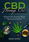 CBD Hemp Oil: 50 Proven Ways Natural CBD Oil Can Rejuvenate Your Body And Restore Your Health