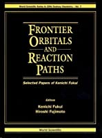 Frontier Orbitals and Reaction Paths: Selected Papers of Kenichi Fukui (World Scientific Series in 20th Century Chemistry)