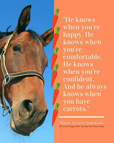 A Horse Lovers Notebook: 'He knows when you're happy. He knows when you're comfortable. He knows when you're confident. And he always knows when you ... - 185 Lined Pages With Quotes For Horse Folks