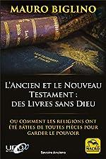 l'Ancien et le Nouveau Testament - Des Livres sans Dieu: Ou comment les religions ont été bâties de toutes pièces pour garder le pouvoir de Mauro Biglino