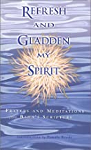 Refresh and Gladden My Spirit: Prayers and Meditations from Baha'i Scripture