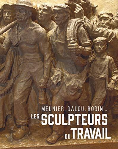 Les sculpteurs du travail: Meunier, Dalou, Rodin...