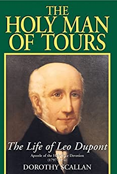 The Holy Man of Tours: The Life of Leo Dupont (1797-1876), Apostle of the Holy Face Devotion by [Dorothy Scallan]