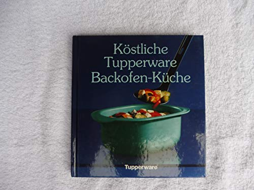 Köstliche Tupperware Backofen-Küche - mit über 100 erprobten Rezepten aus Europa