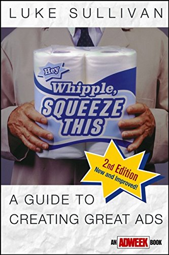 Hey, Whipple, Squeeze This: A Guide to Creating Great Ads, Second Edition