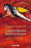 Das heilende Bewusstsein: Wunder und Hoffnung an den Grenzen der Medizin - Joachim Faulstich