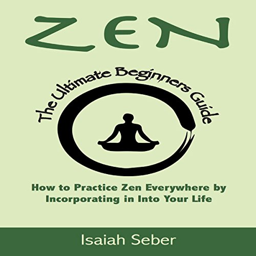 Zen: The Ultimate Beginners Guide on How to Practice Zen Everywhere by Incorporating It into Your Life audiobook cover art
