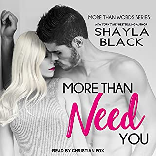 More Than Need You     More Than Words Series, Book 2              Written by:                                                                                                                                 Shayla Black                               Narrated by:                                                                                                                                 Christian Fox                      Length: 9 hrs and 42 mins     Not rated yet     Overall 0.0