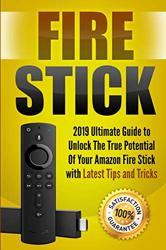 Fire Stick: 2019 Ultimate Guide to Unlock The True Potential Of Your Amazon Fire Stick with Latest Tips and Tricks