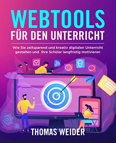Webtools für den Unterricht: Wie Sie zeitsparend und kreativ digitalen Unterricht gestalten und Ihre Schüler langfristig motivieren