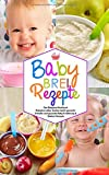 Babybrei Rezepte - Das Babybrei Kochbuch - Babybrei selber kochen leicht gemacht: Schnelle und gesunde Baby Ernährung & Beikost Rezepte (Baby Kochbuch, Band 1)