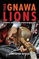 The Gnawa Lions: Authenticity and Opportunity in Moroccan Ritual Music (Public Cultures of the Middle East and North Africa)