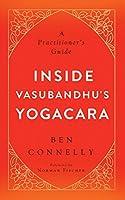 Inside Vasubandhu's Yogacara: A Practitioner's Guide