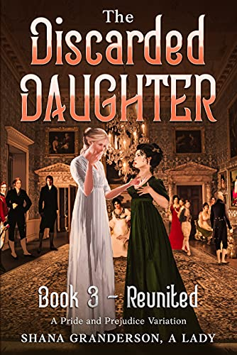 The Discarded Daughter Book 3 - Reunited: A Pride and Prejudice Variation by [Shana Granderson A Lady]