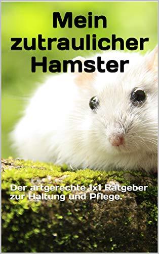 Mein zutraulicher Hamster: Der artgerechte 1x1 Ratgeber zur Haltung und Pflege.