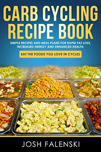 Carb Cycling Recipe Book: Simple Recipes and Meal Plans for Rapid Fat Loss, Increased Energy and Enh
