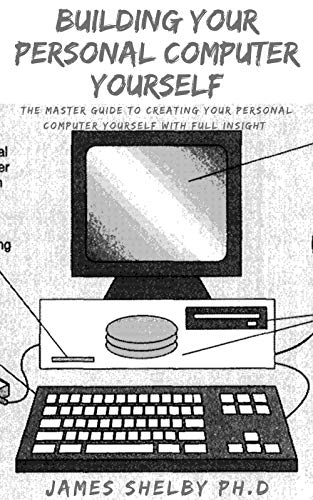 BUILDING YOUR PERSONAL COMPUTER YOURSELF: The Master Guide To Creating Your Personal Computer Yourself With Full Insight (English Edition)