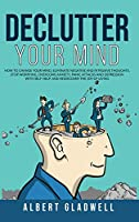 Declutter your Mind: How to Change Your Mind, Eliminate Negative and Intrusive Thoughts, Stop Worrying, Overcome Anxiety, Panic Attacks and Depression with Self-Help, and Rediscover the Joy of Living