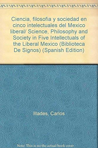 Ciencia, filosofia y sociedad en cinco intelectuales del Mexico liberal/ Science, Philosophy and Society in Five Intellectuals of the Liberal Mexico (Biblioteca De Signos)
