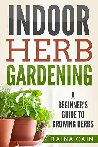 Indoor Herb Gardening: A Beginner's Guide to Growing Herbs by [Raina Cain]