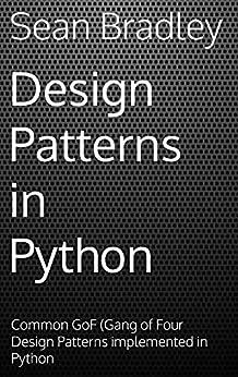 Design Patterns in Python: Common GOF (Gang of Four) Design Patterns implemented in Python by [Sean Bradley]