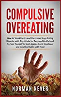 Compulsive Overeating: How to Stop Obesity and Overcome Binge Eating Disorder with Right Code for Develop Mindful and Nurture Yourself to Start Again a Good Emotional and Intuitive Habits with Food