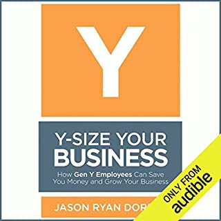 Y-Size Your Business     How Gen Y Employees Can Save You Money and Grow Your Business              By:                                                                                                                                 Jason Ryan Dorsey                               Narrated by:                                                                                                                                 Joshua Swanson                      Length: 8 hrs and 18 mins     43 ratings     Overall 4.0