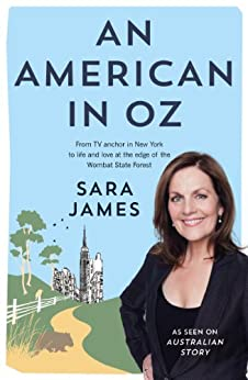 An American in Oz: From TV anchor in New York to life and love at the edge of the Wombat State Forest by [Sara James]