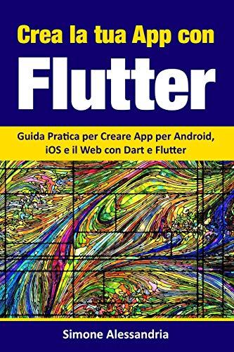 Crea la Tua App con Flutter: Guida Pratica per Creare App per Android, iOS e il Web con Dart e Flutter