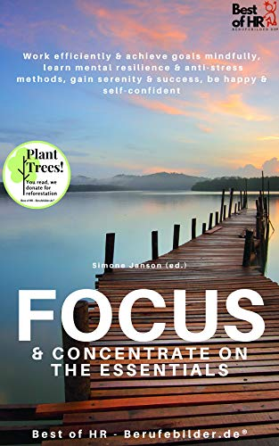 Focus & Concentrate on the Essentials: Work efficiently& achieve goals mindfully, learn mental resilience & anti-stress methods, gain serenity & success, be happy & self-confident (English Edition)
